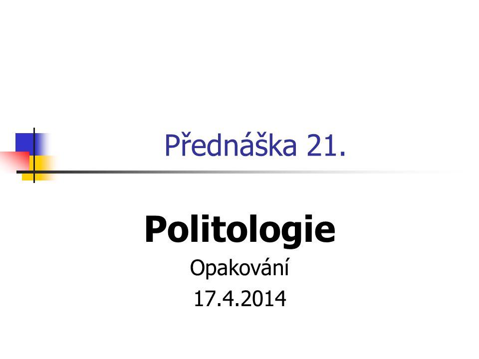 Přednáška 21. Politologie Opakování 17.4.2014
