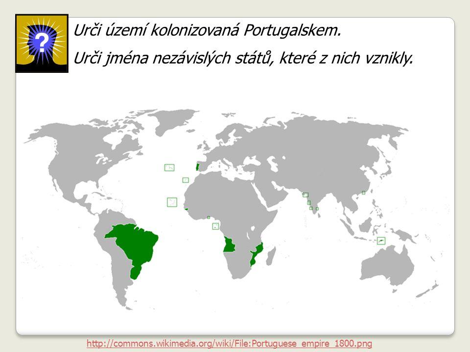 http://commons.wikimedia.org/wiki/File:Portuguese_empire_1800.png Urči území kolonizovaná Portugalskem. Urči jména nezávislých států, které z nich vzn