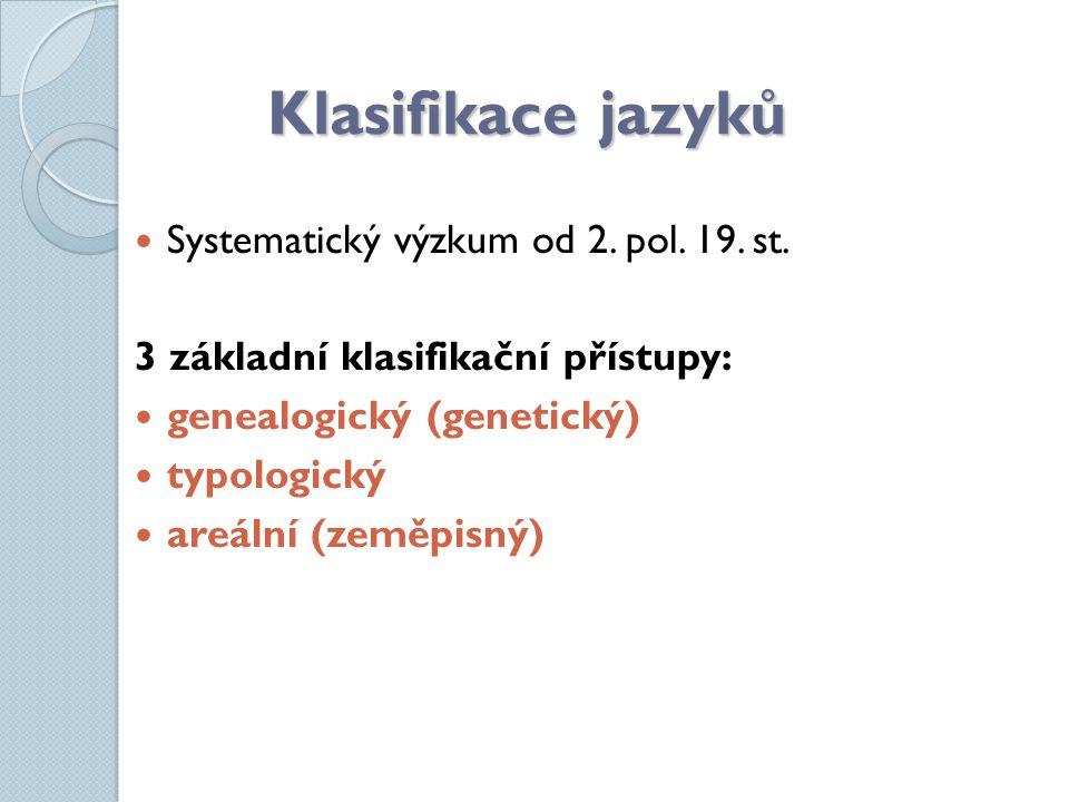 Klasifikace jazyků Systematický výzkum od 2. pol. 19. st. 3 základní klasifikační přístupy: genealogický (genetický) typologický areální (zeměpisný)