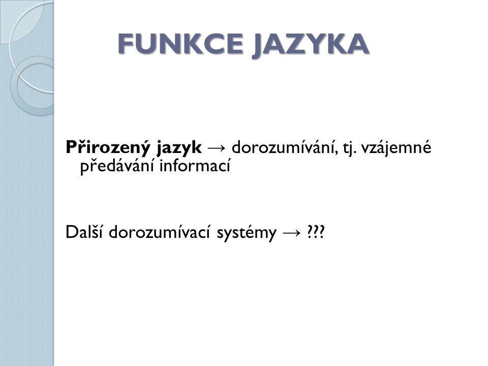 FUNKCE JAZYKA Přirozený jazyk → dorozumívání, tj. vzájemné předávání informací Další dorozumívací systémy → ???