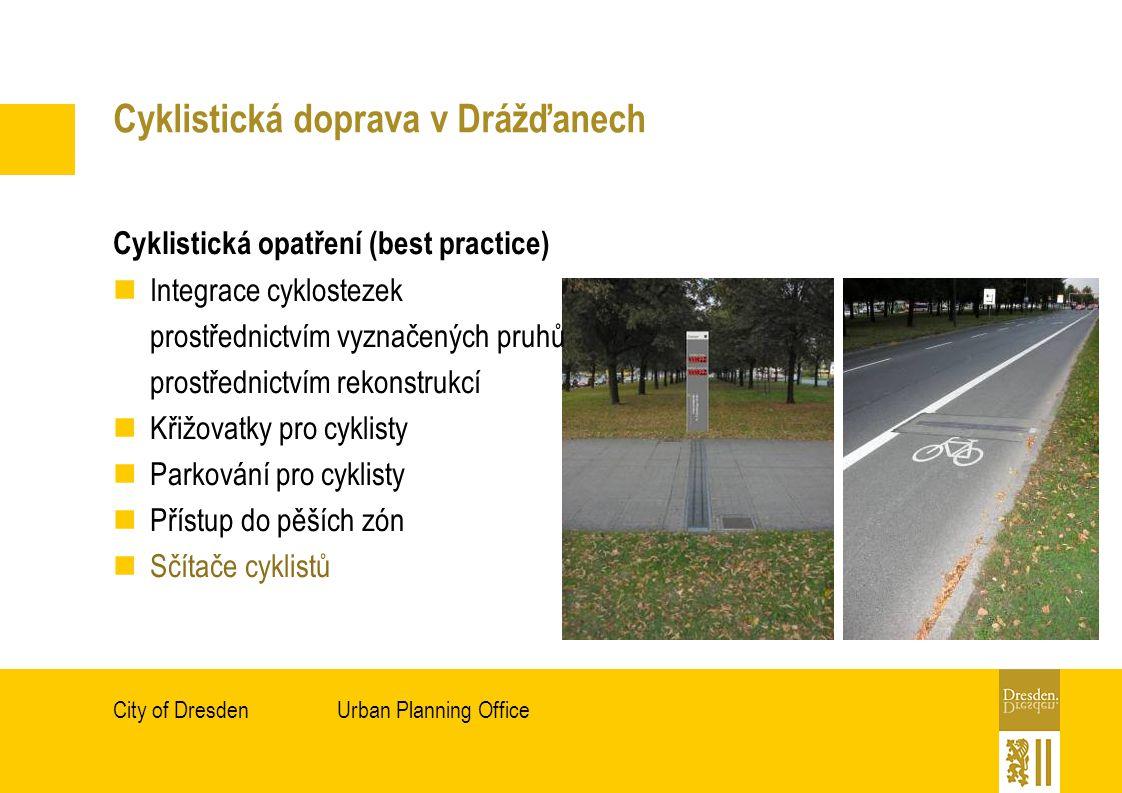 Urban Planning OfficeCity of Dresden Cyklistická doprava v Drážďanech Cyklistická opatření (best practice) Integrace cyklostezek prostřednictvím vyznačených pruhů prostřednictvím rekonstrukcí Křižovatky pro cyklisty Parkování pro cyklisty Přístup do pěších zón Sčítače cyklistů