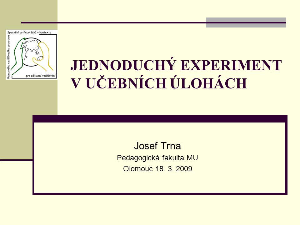 JEDNODUCHÝ EXPERIMENT V UČEBNÍCH ÚLOHÁCH Josef Trna Pedagogická fakulta MU Olomouc 18. 3. 2009