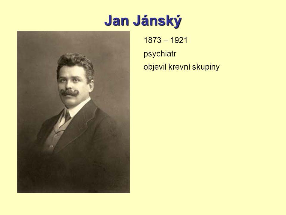 Jan Jánský 1873 – 1921 psychiatr objevil krevní skupiny