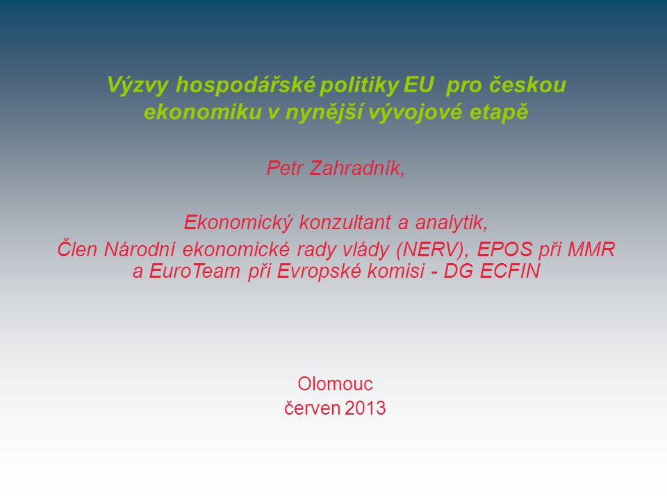 Olomouc červen 2013 Výzvy hospodářské politiky EU pro českou ekonomiku v nynější vývojové etapě Petr Zahradník, Ekonomický konzultant a analytik, Člen Národní ekonomické rady vlády (NERV), EPOS při MMR a EuroTeam při Evropské komisi - DG ECFIN