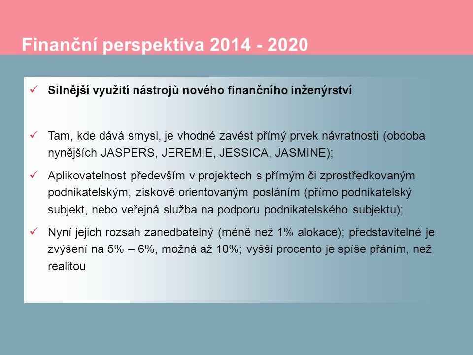 Finanční perspektiva 2014 - 2020 Silnější využití nástrojů nového finančního inženýrství Tam, kde dává smysl, je vhodné zavést přímý prvek návratnosti (obdoba nynějších JASPERS, JEREMIE, JESSICA, JASMINE); Aplikovatelnost především v projektech s přímým či zprostředkovaným podnikatelským, ziskově orientovaným posláním (přímo podnikatelský subjekt, nebo veřejná služba na podporu podnikatelského subjektu); Nyní jejich rozsah zanedbatelný (méně než 1% alokace); představitelné je zvýšení na 5% – 6%, možná až 10%; vyšší procento je spíše přáním, než realitou