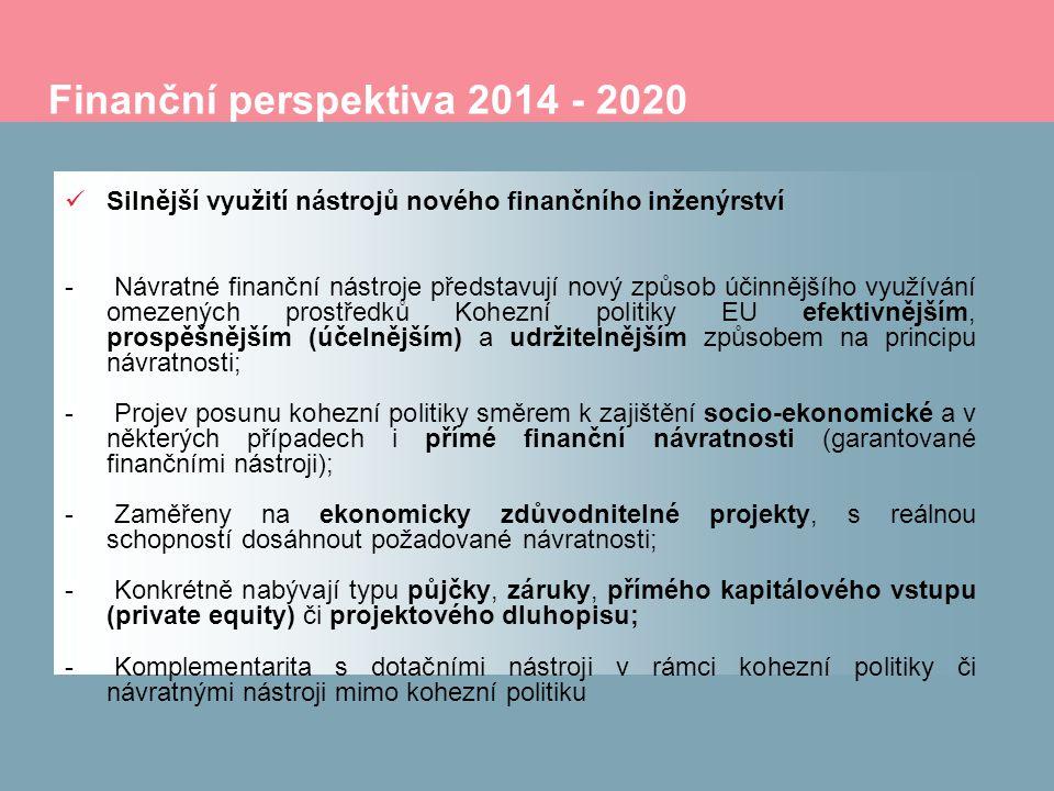 Finanční perspektiva 2014 - 2020 Silnější využití nástrojů nového finančního inženýrství - Návratné finanční nástroje představují nový způsob účinnějšího využívání omezených prostředků Kohezní politiky EU efektivnějším, prospěšnějším (účelnějším) a udržitelnějším způsobem na principu návratnosti; - Projev posunu kohezní politiky směrem k zajištění socio-ekonomické a v některých případech i přímé finanční návratnosti (garantované finančními nástroji); - Zaměřeny na ekonomicky zdůvodnitelné projekty, s reálnou schopností dosáhnout požadované návratnosti; - Konkrétně nabývají typu půjčky, záruky, přímého kapitálového vstupu (private equity) či projektového dluhopisu; - Komplementarita s dotačními nástroji v rámci kohezní politiky či návratnými nástroji mimo kohezní politiku