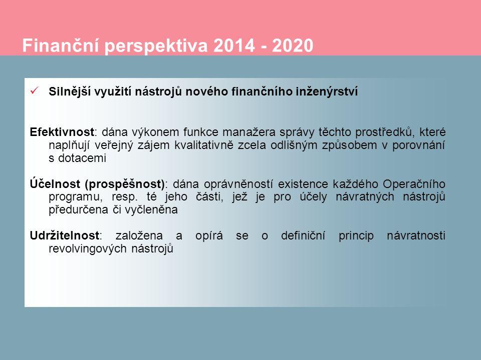 Finanční perspektiva 2014 - 2020 Silnější využití nástrojů nového finančního inženýrství Efektivnost: dána výkonem funkce manažera správy těchto prostředků, které naplňují veřejný zájem kvalitativně zcela odlišným způsobem v porovnání s dotacemi Účelnost (prospěšnost): dána oprávněností existence každého Operačního programu, resp.