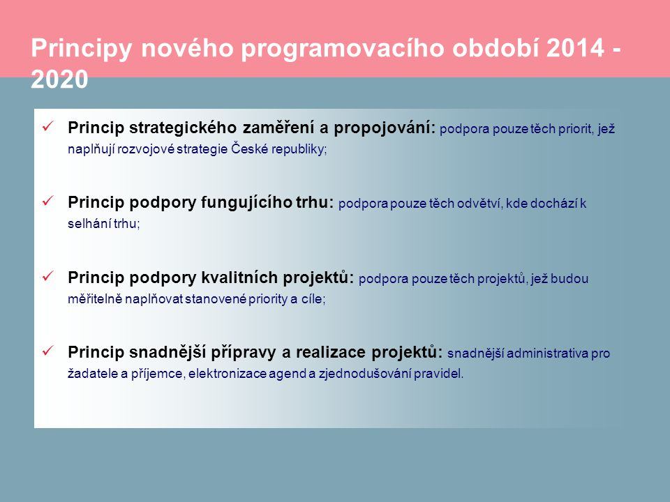 Principy nového programovacího období 2014 - 2020 Princip strategického zaměření a propojování: podpora pouze těch priorit, jež naplňují rozvojové strategie České republiky; Princip podpory fungujícího trhu: podpora pouze těch odvětví, kde dochází k selhání trhu; Princip podpory kvalitních projektů: podpora pouze těch projektů, jež budou měřitelně naplňovat stanovené priority a cíle; Princip snadnější přípravy a realizace projektů: snadnější administrativa pro žadatele a příjemce, elektronizace agend a zjednodušování pravidel.