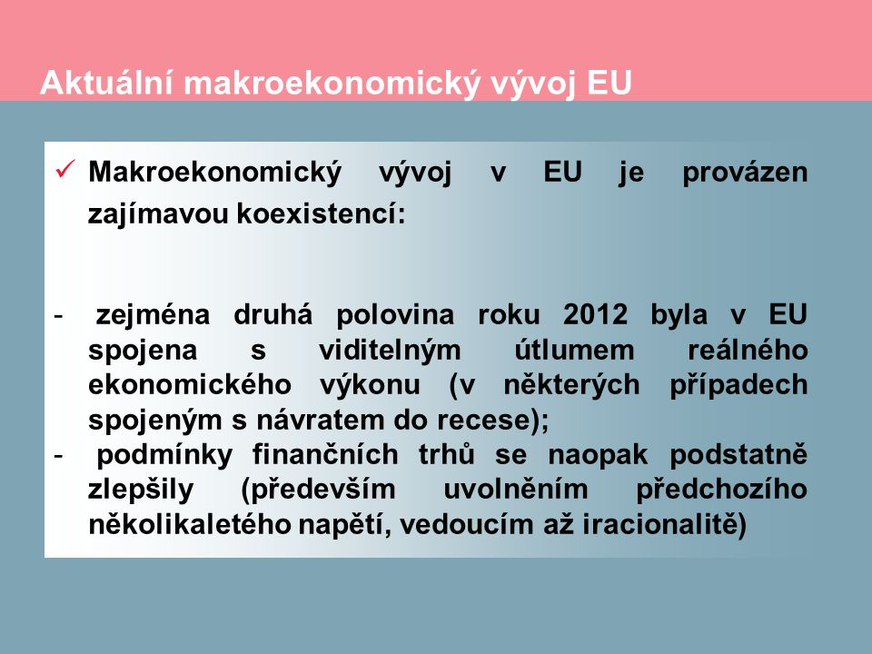 Aktuální makroekonomický vývoj EU Makroekonomický vývoj v EU je provázen zajímavou koexistencí: - zejména druhá polovina roku 2012 byla v EU spojena s