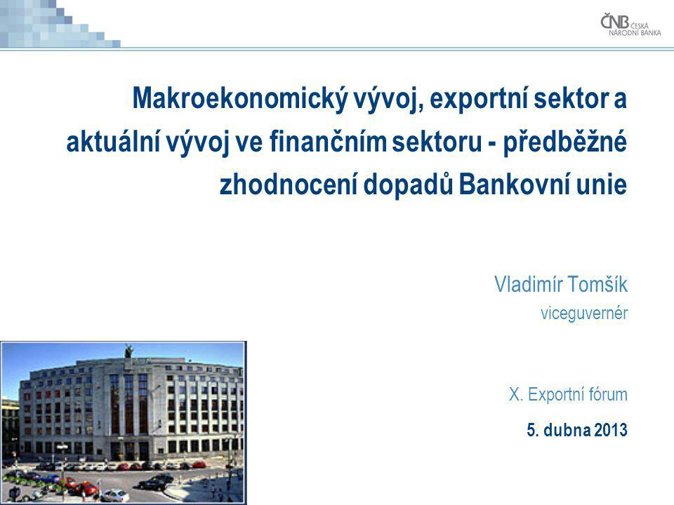 Makroekonomický vývoj, exportní sektor a aktuální vývoj ve finančním sektoru - předběžné zhodnocení dopadů Bankovní unie Vladimír Tomšík viceguvernér