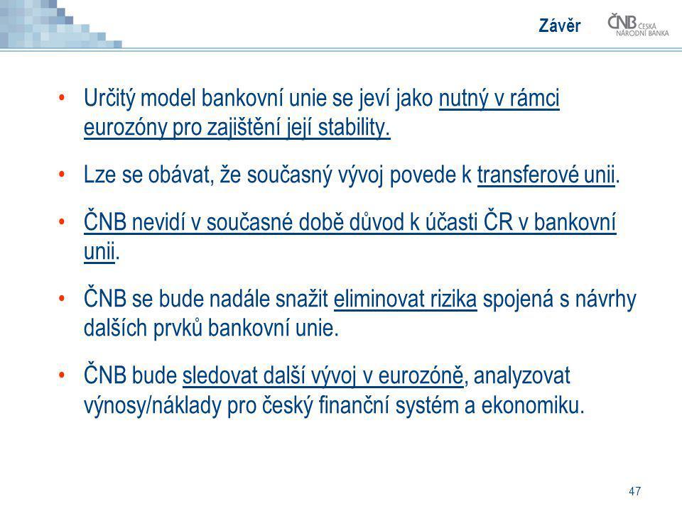 47 Závěr Určitý model bankovní unie se jeví jako nutný v rámci eurozóny pro zajištění její stability. Lze se obávat, že současný vývoj povede k transf