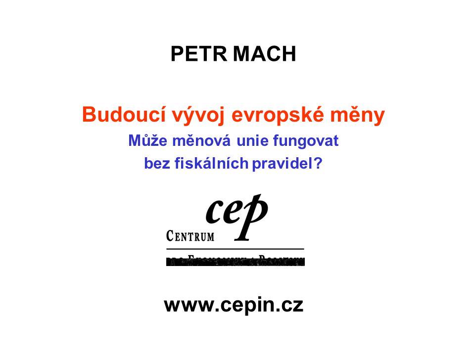 PETR MACH Budoucí vývoj evropské měny Může měnová unie fungovat bez fiskálních pravidel? www.cepin.cz