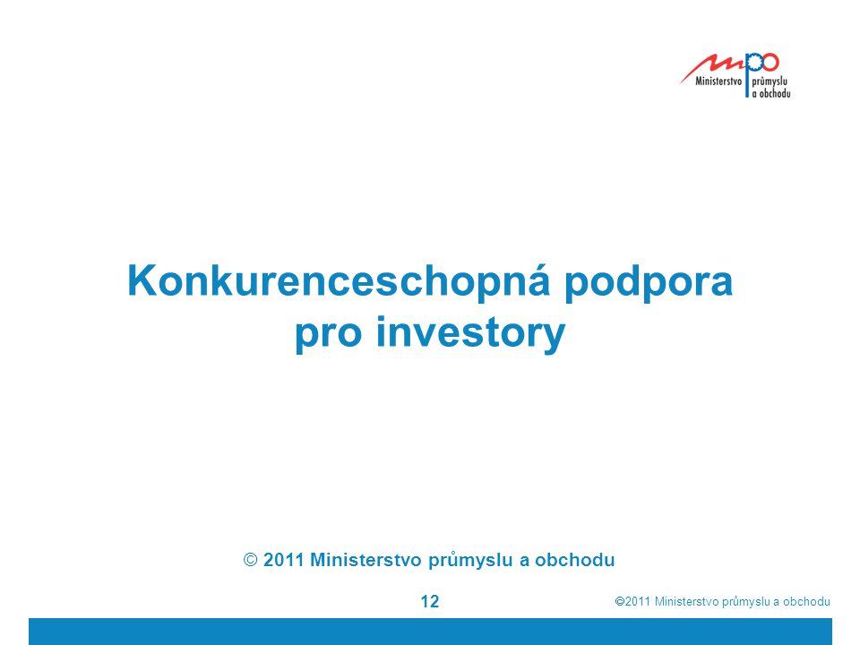  2011  Ministerstvo průmyslu a obchodu 12 Konkurenceschopná podpora pro investory © 2011 Ministerstvo průmyslu a obchodu