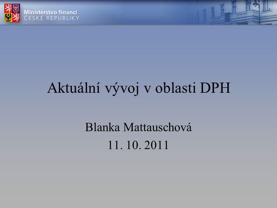 Aktuální vývoj v oblasti DPH Blanka Mattauschová 11. 10. 2011