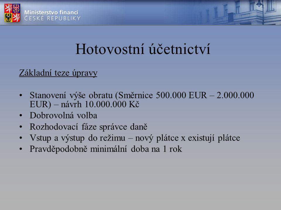 Hotovostní účetnictví Základní teze úpravy Stanovení výše obratu (Směrnice 500.000 EUR – 2.000.000 EUR) – návrh 10.000.000 Kč Dobrovolná volba Rozhodovací fáze správce daně Vstup a výstup do režimu – nový plátce x existují plátce Pravděpodobně minimální doba na 1 rok