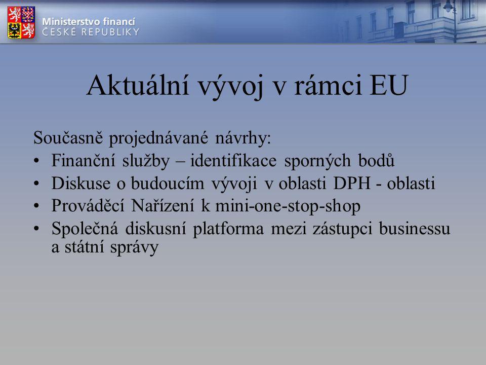 Aktuální vývoj v rámci EU Současně projednávané návrhy: Finanční služby – identifikace sporných bodů Diskuse o budoucím vývoji v oblasti DPH - oblasti Prováděcí Nařízení k mini-one-stop-shop Společná diskusní platforma mezi zástupci businessu a státní správy