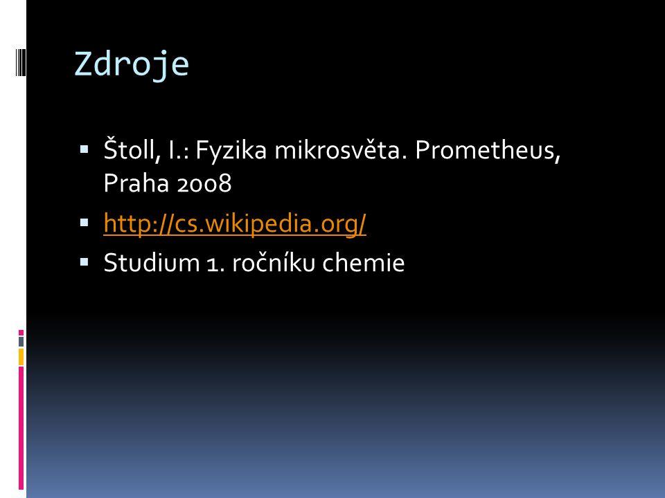 Zdroje  Štoll, I.: Fyzika mikrosvěta. Prometheus, Praha 2008  http://cs.wikipedia.org/ http://cs.wikipedia.org/  Studium 1. ročníku chemie