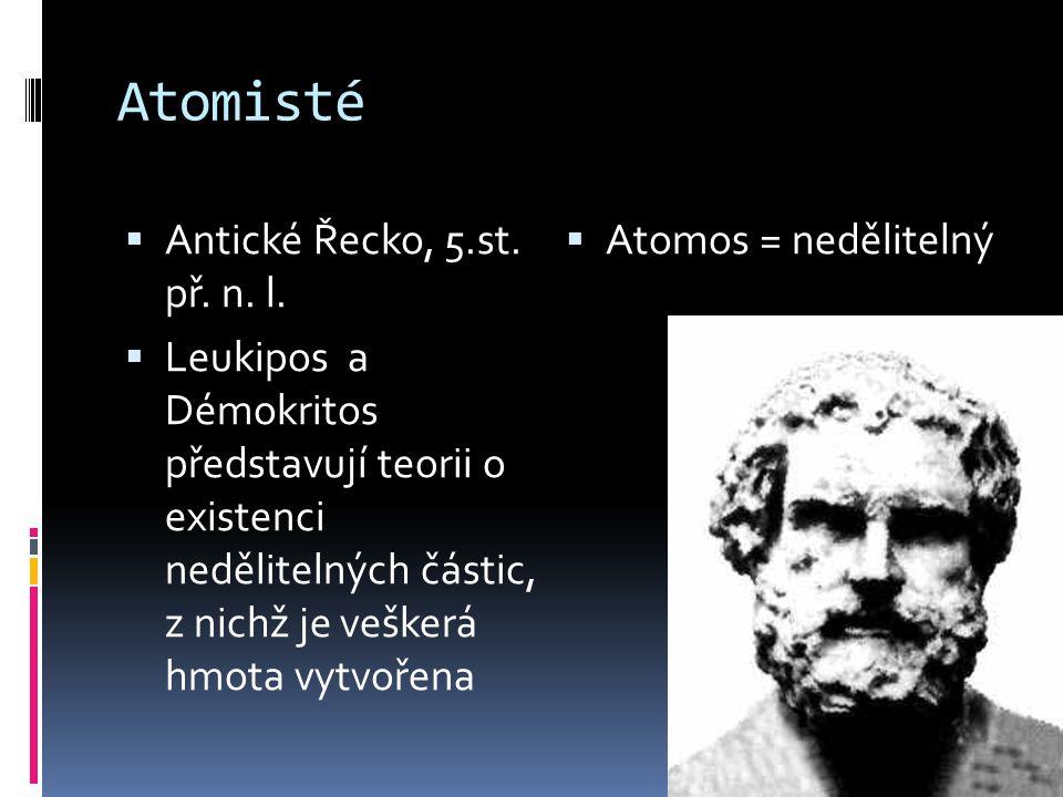 Atomisté  Antické Řecko, 5.st. př. n. l.  Leukipos a Démokritos představují teorii o existenci nedělitelných částic, z nichž je veškerá hmota vytvoř