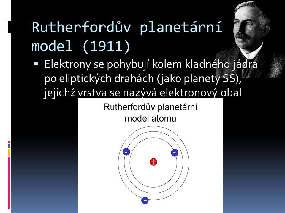 Rutherfordův planetární model (1911)  Elektrony se pohybují kolem kladného jádra po eliptických drahách (jako planety SS), jejichž vrstva se nazývá e