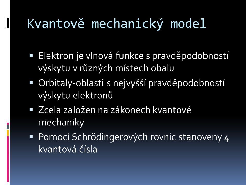 Kvantově mechanický model  Elektron je vlnová funkce s pravděpodobností výskytu v různých místech obalu  Orbitaly-oblasti s nejvyšší pravděpodobnost