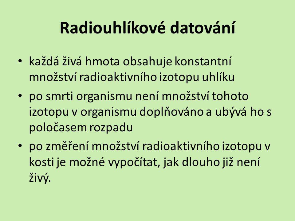 Radiouhlíkové datování každá živá hmota obsahuje konstantní množství radioaktivního izotopu uhlíku po smrti organismu není množství tohoto izotopu v organismu doplňováno a ubývá ho s poločasem rozpadu po změření množství radioaktivního izotopu v kosti je možné vypočítat, jak dlouho již není živý.