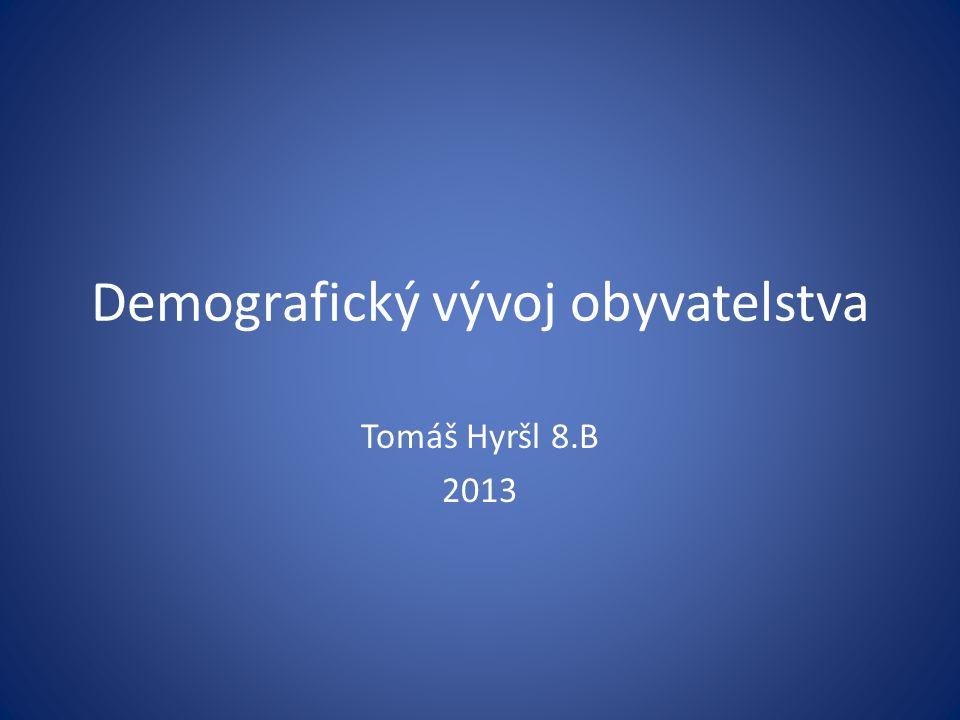 Demografický vývoj obyvatelstva Tomáš Hyršl 8.B 2013