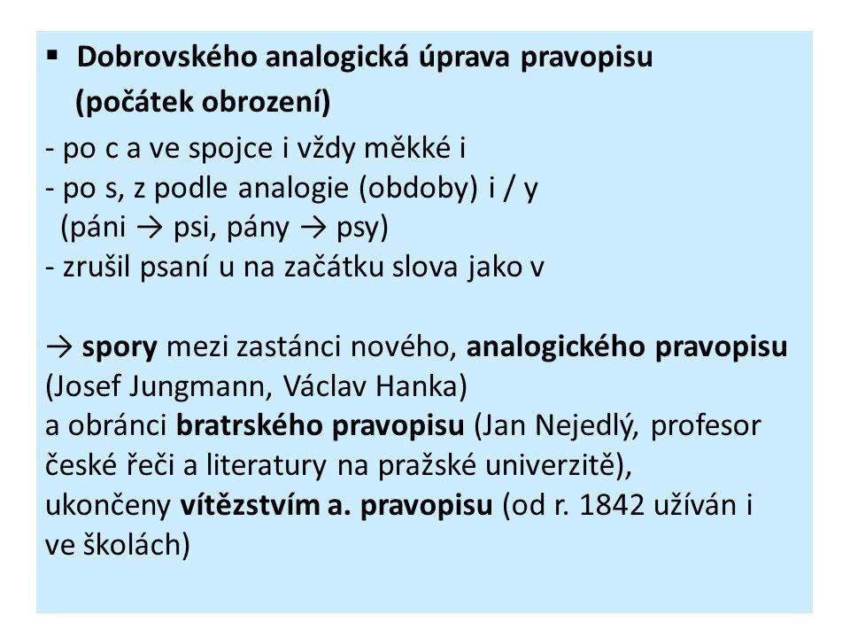  Dobrovského analogická úprava pravopisu (počátek obrození) - po c a ve spojce i vždy měkké i - po s, z podle analogie (obdoby) i / y (páni → psi, pá