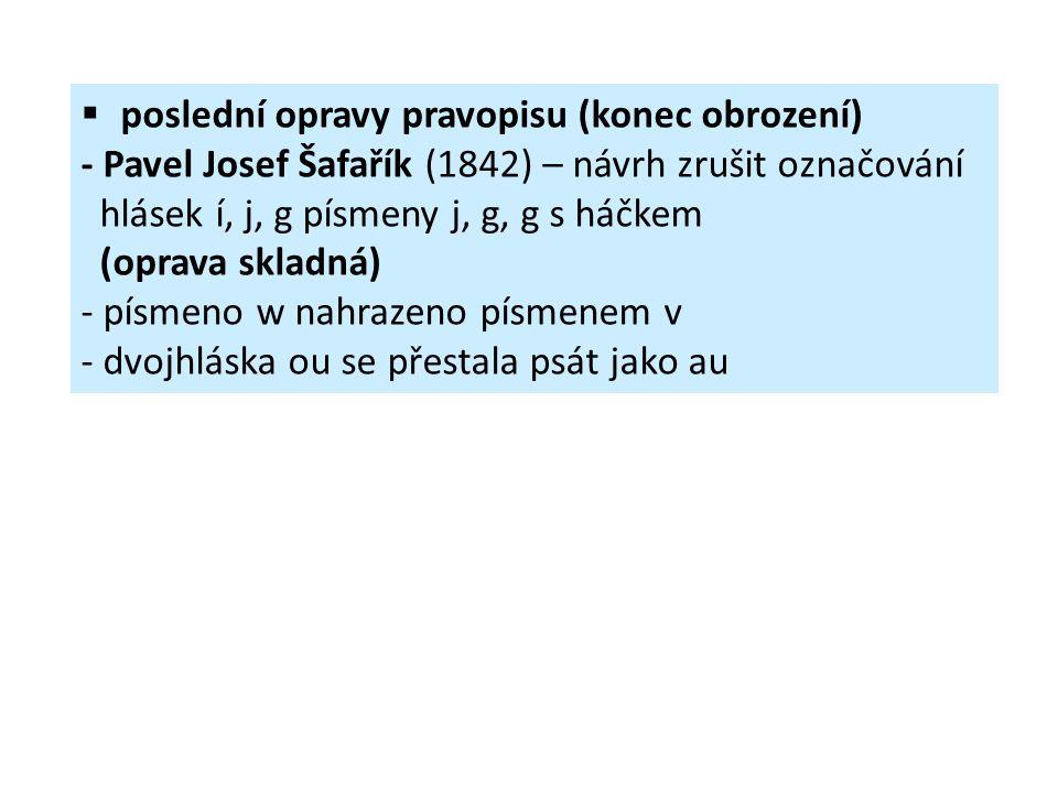  poslední opravy pravopisu (konec obrození) - Pavel Josef Šafařík (1842) – návrh zrušit označování hlásek í, j, g písmeny j, g, g s háčkem (oprava sk