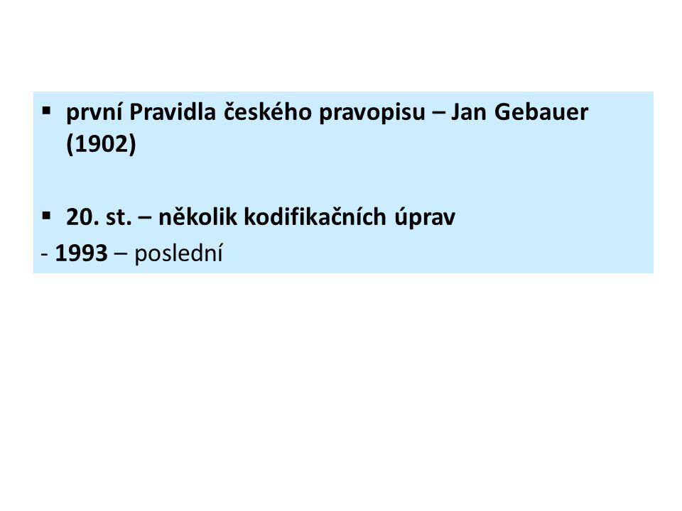  první Pravidla českého pravopisu – Jan Gebauer (1902)  20. st. – několik kodifikačních úprav - 1993 – poslední