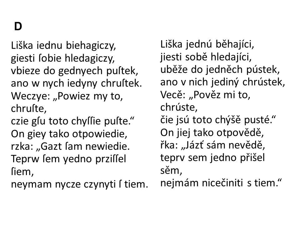 """D Liška iednu biehagiczy, giesti ſobie hledagiczy, vbieze do gednyech puſtek, ano w nych iedyny chruſtek. Weczye: """"Powiez my to, chruſte, czie gſu tot"""
