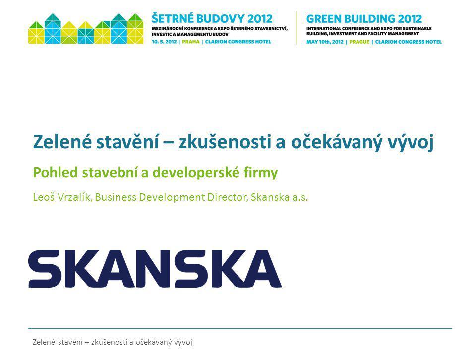 Zelené stavění – zkušenosti a očekávaný vývoj Pohled stavební a developerské firmy Leoš Vrzalík, Business Development Director, Skanska a.s. Zelené st