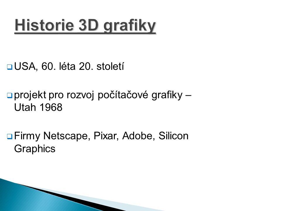 Historie 3D grafiky  USA, 60. léta 20. století  projekt pro rozvoj počítačové grafiky – Utah 1968  Firmy Netscape, Pixar, Adobe, Silicon Graphics