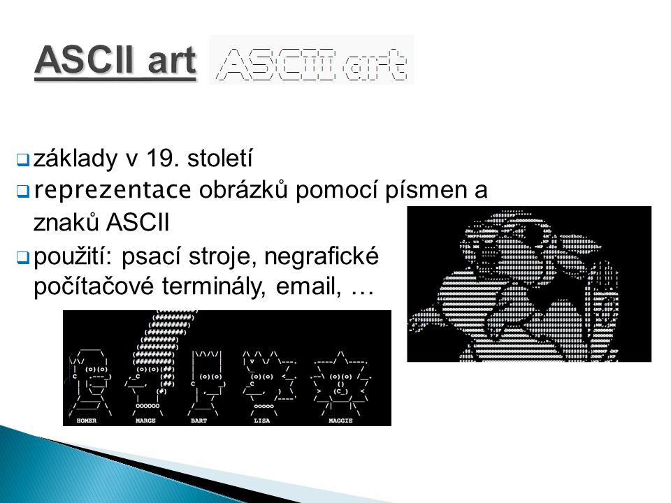 ASCII art  základy v 19. století  reprezentace obrázků pomocí písmen a znaků ASCII  použití: psací stroje, negrafické počítačové terminály, email,