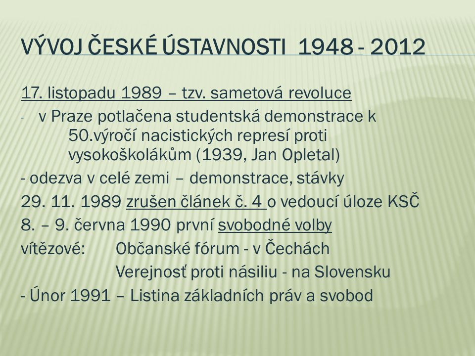 VÝVOJ ČESKÉ ÚSTAVNOSTI 1948 - 2012 17. listopadu 1989 – tzv. sametová revoluce - v Praze potlačena studentská demonstrace k 50.výročí nacistických rep