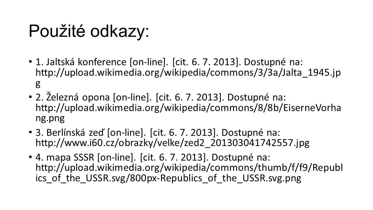 Použité odkazy: 1. Jaltská konference [on-line]. [cit. 6. 7. 2013]. Dostupné na: http://upload.wikimedia.org/wikipedia/commons/3/3a/Jalta_1945.jp g 2.