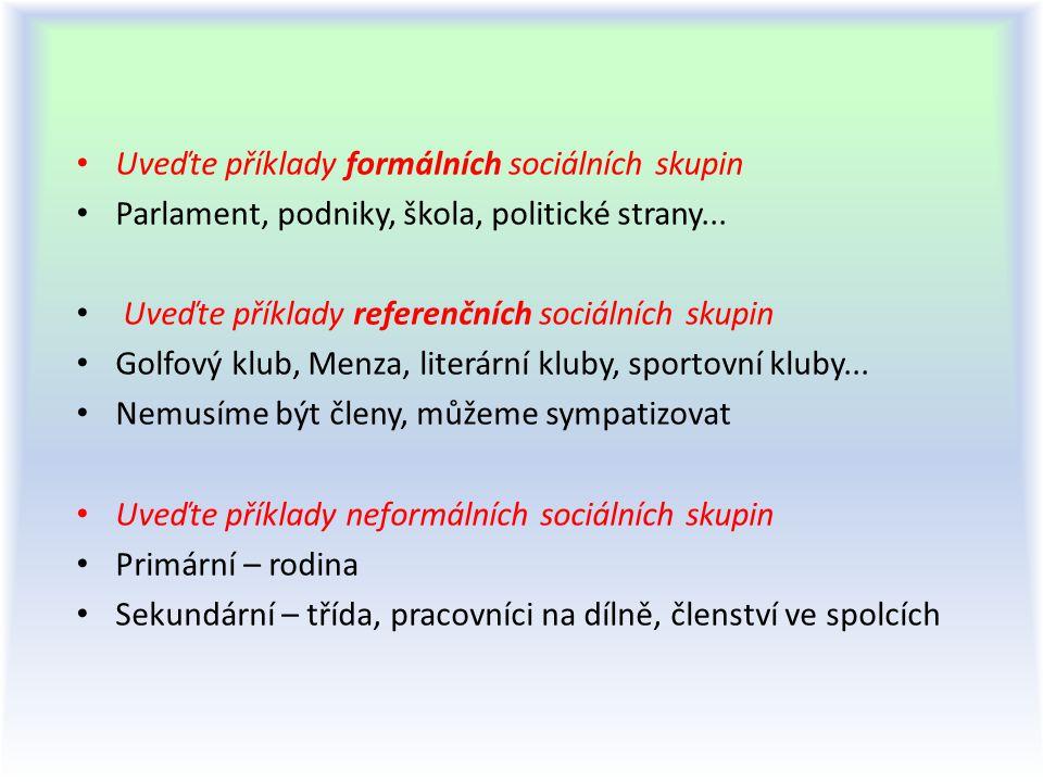 Uveďte příklady formálních sociálních skupin Parlament, podniky, škola, politické strany... Uveďte příklady referenčních sociálních skupin Golfový klu