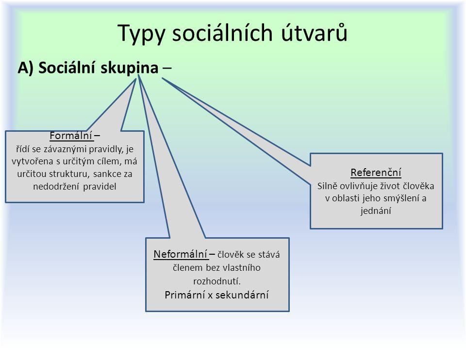 Typy sociálních útvarů A) Sociální skupina – Formální – řídí se závaznými pravidly, je vytvořena s určitým cílem, má určitou strukturu, sankce za nedo