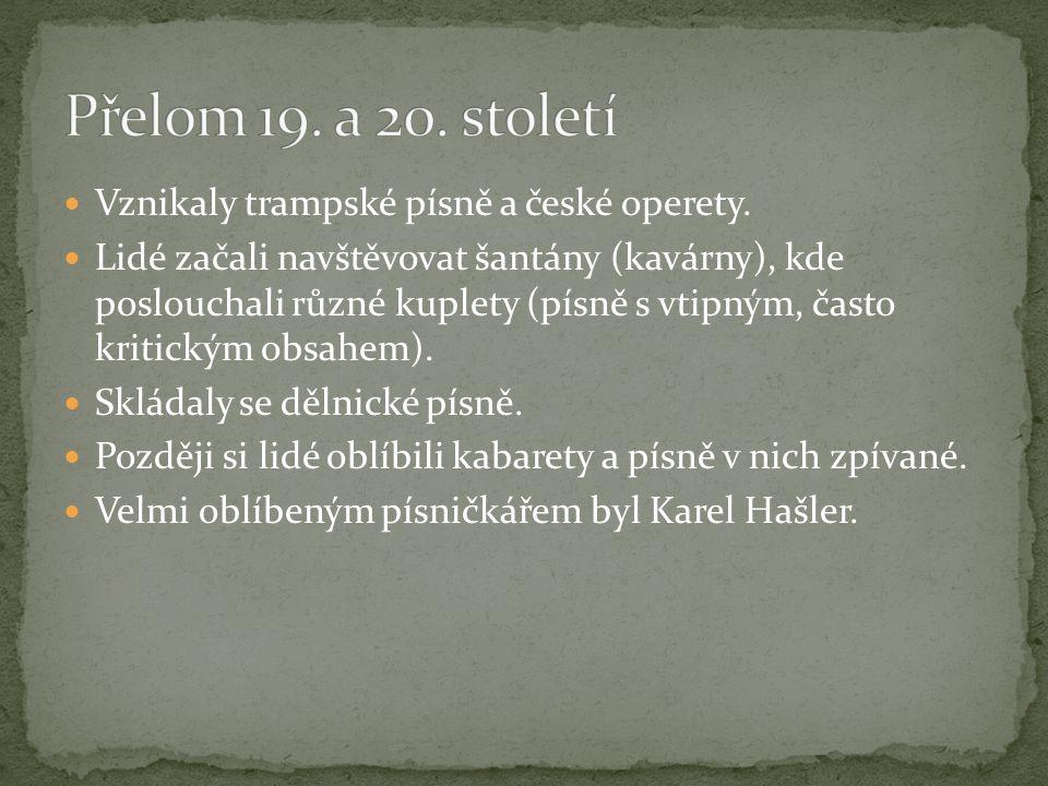 Vznikaly trampské písně a české operety. Lidé začali navštěvovat šantány (kavárny), kde poslouchali různé kuplety (písně s vtipným, často kritickým ob