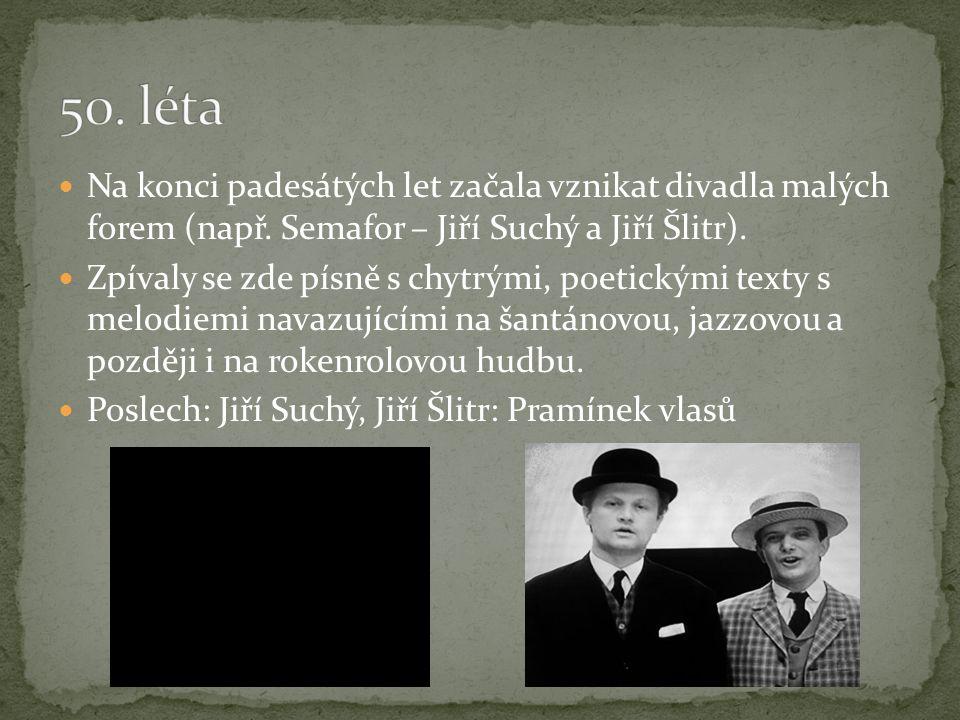 Na konci padesátých let začala vznikat divadla malých forem (např. Semafor – Jiří Suchý a Jiří Šlitr). Zpívaly se zde písně s chytrými, poetickými tex