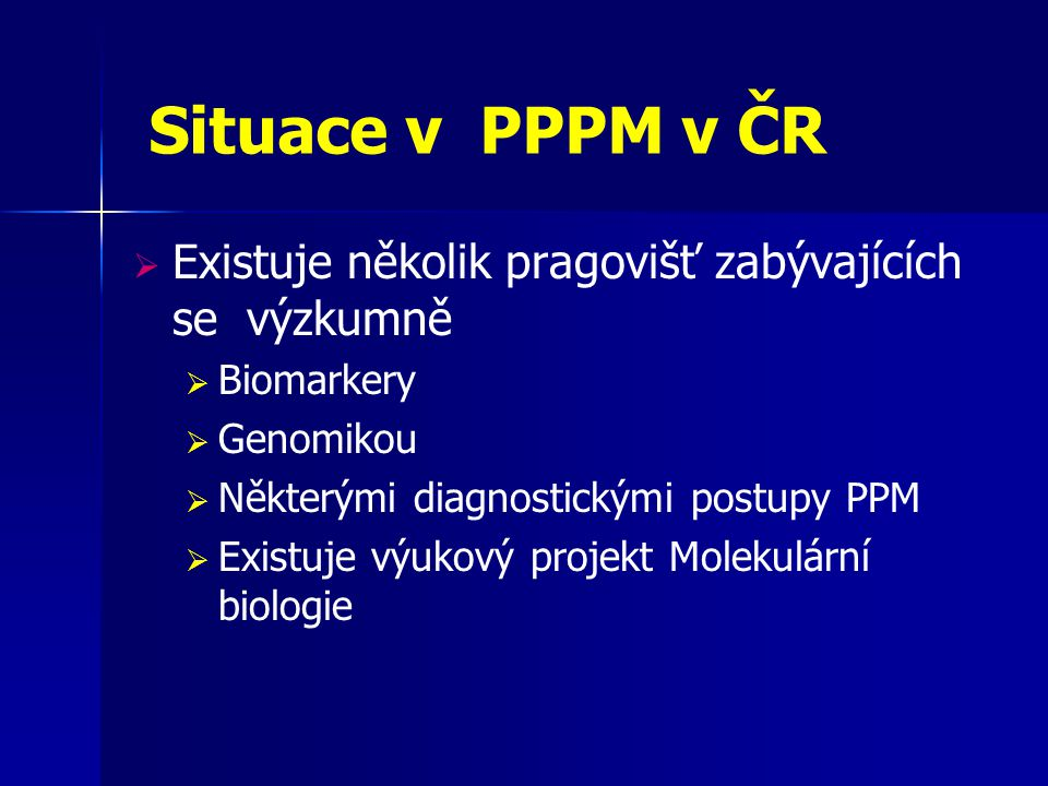 Situace v PPPM v ČR  Existuje několik pragovišť zabývajících se výzkumně  Biomarkery  Genomikou  Některými diagnostickými postupy PPM  Existuje v