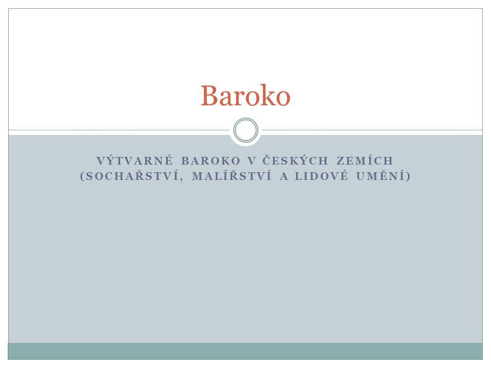 VÝTVARNÉ BAROKO V ČESKÝCH ZEMÍCH (SOCHAŘSTVÍ, MALÍŘSTVÍ A LIDOVÉ UMĚNÍ) Baroko
