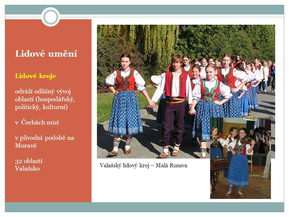 Lidové umění Lidové kroje odráží odlišný vývoj oblastí (hospodářský, politický, kulturní) v Čechách mizí v původní podobě na Moravě 32 oblastí Valašsk