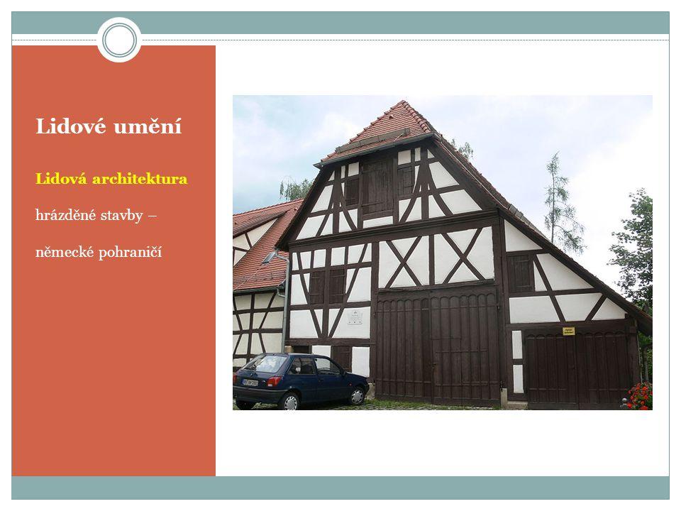 Lidové umění Lidová architektura hrázděné stavby – německé pohraničí