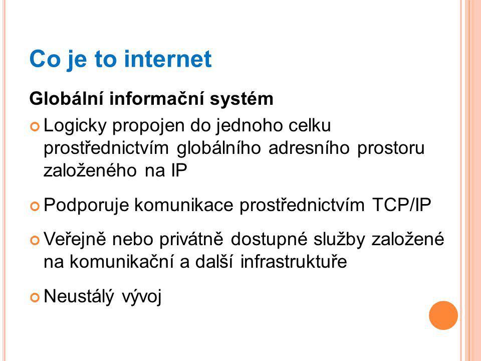 Co je to internet Globální informační systém Logicky propojen do jednoho celku prostřednictvím globálního adresního prostoru založeného na IP Podporuje komunikace prostřednictvím TCP/IP Veřejně nebo privátně dostupné služby založené na komunikační a další infrastruktuře Neustálý vývoj