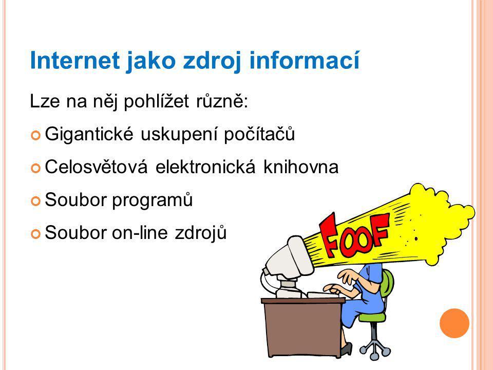 Internet jako zdroj informací Lze na něj pohlížet různě: Gigantické uskupení počítačů Celosvětová elektronická knihovna Soubor programů Soubor on-line zdrojů