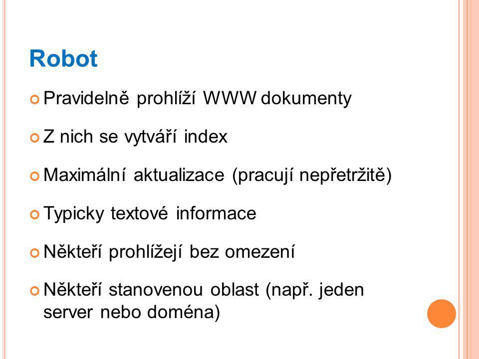 Robot Pravidelně prohlíží WWW dokumenty Z nich se vytváří index Maximální aktualizace (pracují nepřetržitě) Typicky textové informace Někteří prohlížejí bez omezení Někteří stanovenou oblast (např.