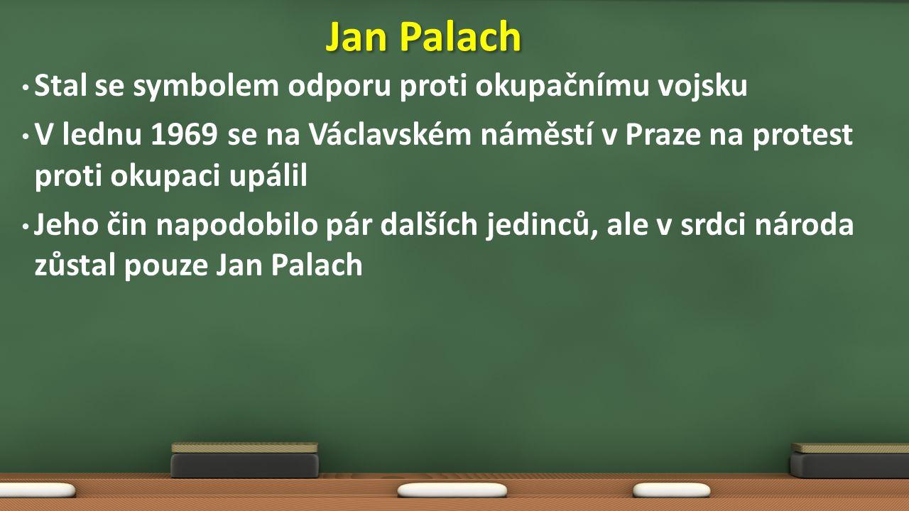 Stal se symbolem odporu proti okupačnímu vojsku V lednu 1969 se na Václavském náměstí v Praze na protest proti okupaci upálil Jeho čin napodobilo pár dalších jedinců, ale v srdci národa zůstal pouze Jan Palach Jan Palach