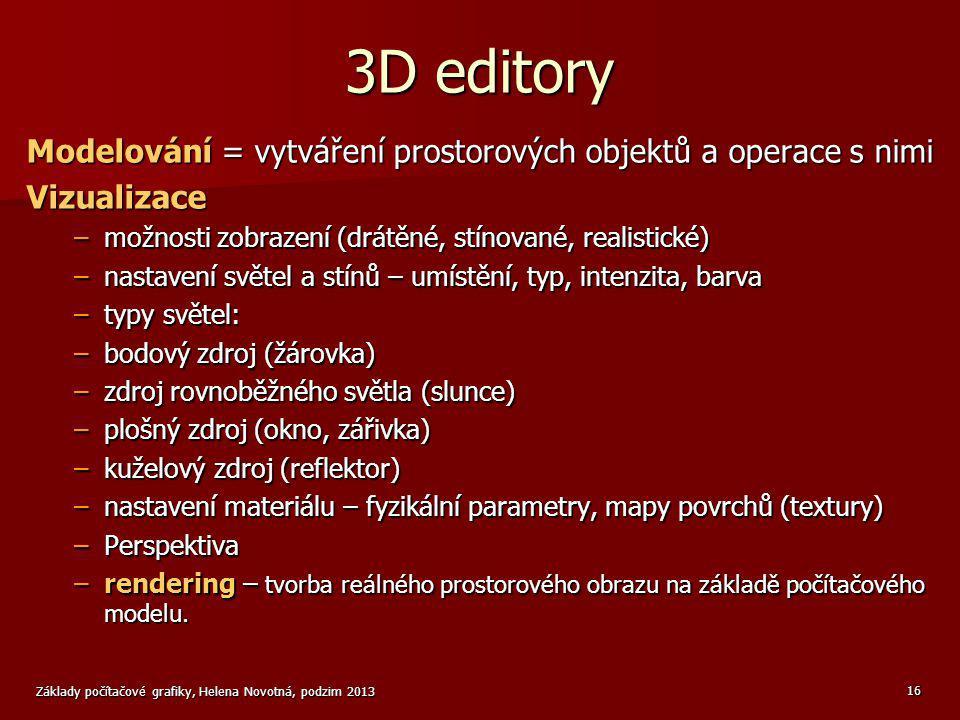 Základy počítačové grafiky, Helena Novotná, podzim 2013 16 3D editory Modelování = vytváření prostorových objektů a operace s nimi Vizualizace –možnos