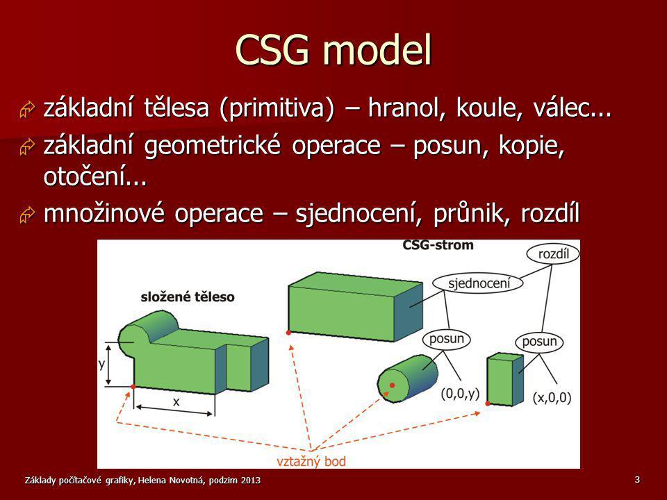 Základy počítačové grafiky, Helena Novotná, podzim 2013 3 CSG model  základní tělesa (primitiva) – hranol, koule, válec...  základní geometrické ope