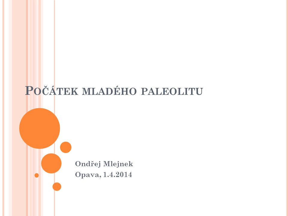 P OČÁTEK MLADÉHO PALEOLITU Ondřej Mlejnek Opava, 1.4.2014